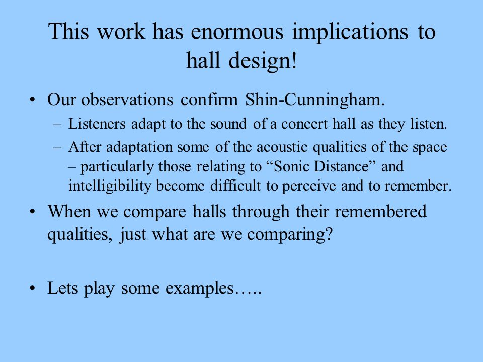 This work has enormous implications to hall design! Our observations confirm Shin-Cunningham. –Listeners adapt to the sound of a concert hall as they