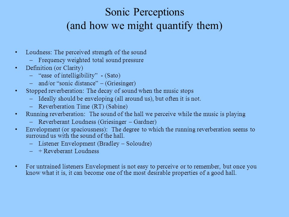Sonic Perceptions (and how we might quantify them) Loudness: The perceived strength of the sound –Frequency weighted total sound pressure Definition (