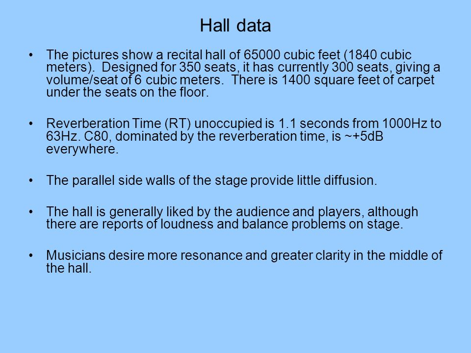 Hall data The pictures show a recital hall of 65000 cubic feet (1840 cubic meters). Designed for 350 seats, it has currently 300 seats, giving a volum