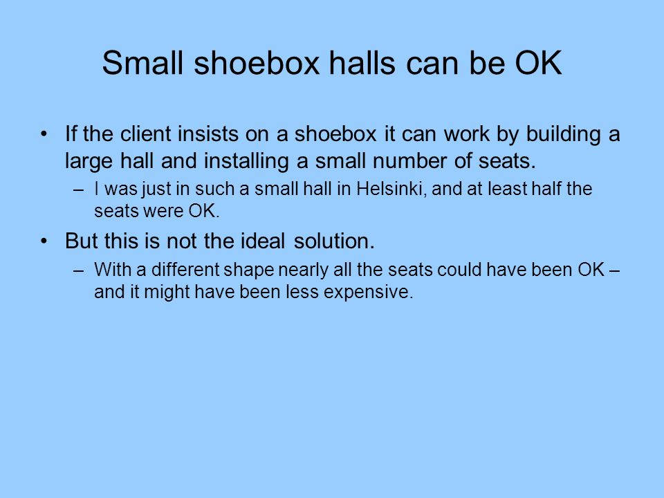 Small shoebox halls can be OK If the client insists on a shoebox it can work by building a large hall and installing a small number of seats. –I was j