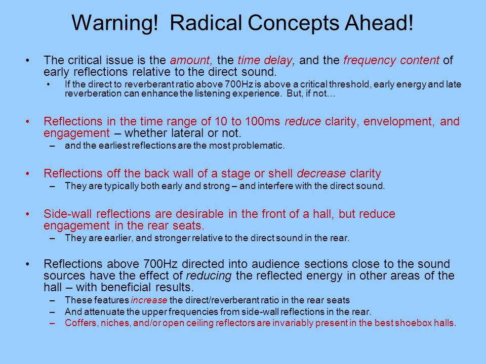 Warning! Radical Concepts Ahead! The critical issue is the amount, the time delay, and the frequency content of early reflections relative to the dire