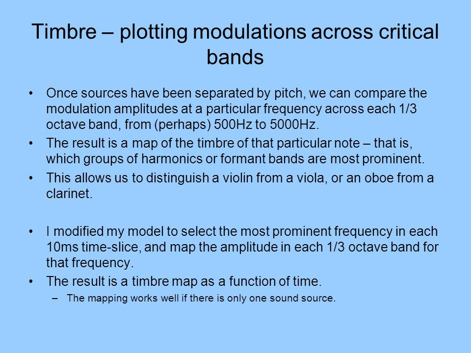 Timbre – plotting modulations across critical bands Once sources have been separated by pitch, we can compare the modulation amplitudes at a particula