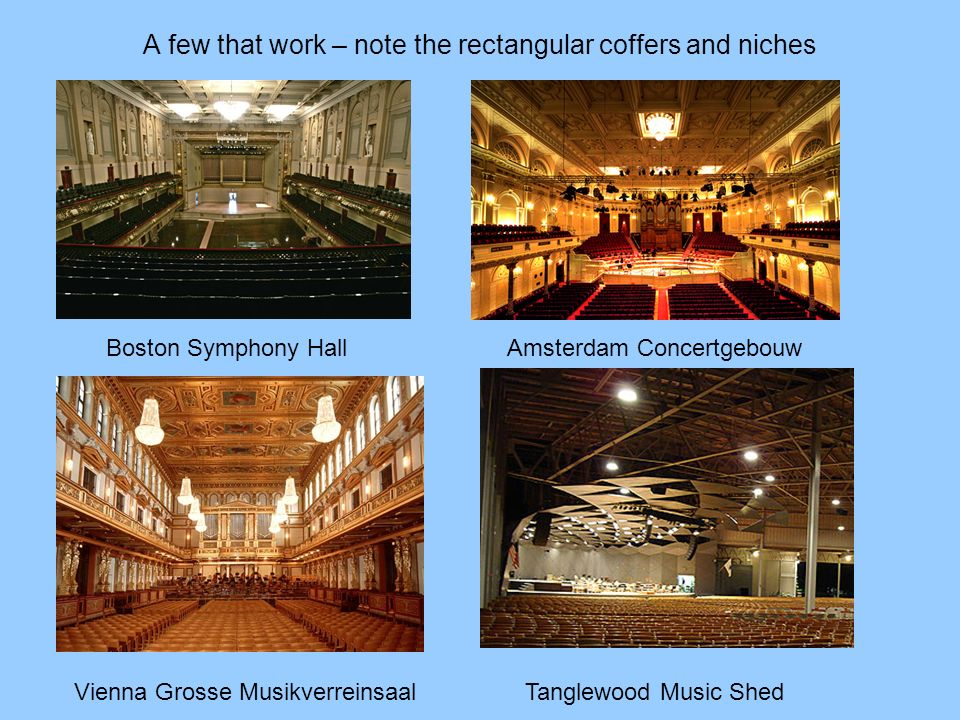 A few that work – note the rectangular coffers and niches Boston Symphony Hall Amsterdam Concertgebouw Vienna Grosse Musikverreinsaal Tanglewood Music