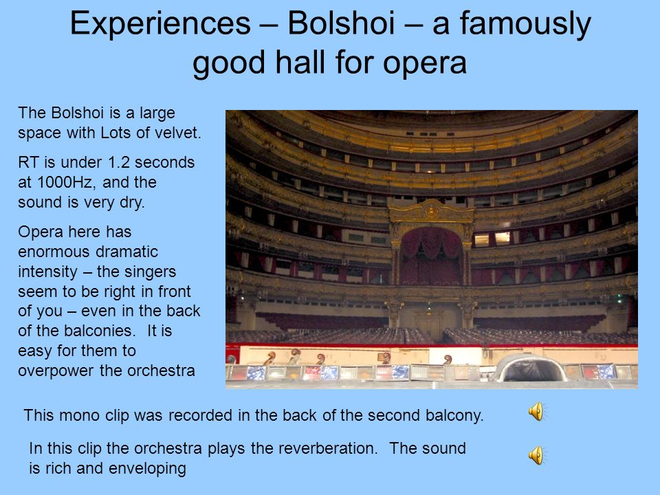 Experiences – Bolshoi – a famously good hall for opera The Bolshoi is a large space with Lots of velvet. RT is under 1.2 seconds at 1000Hz, and the so
