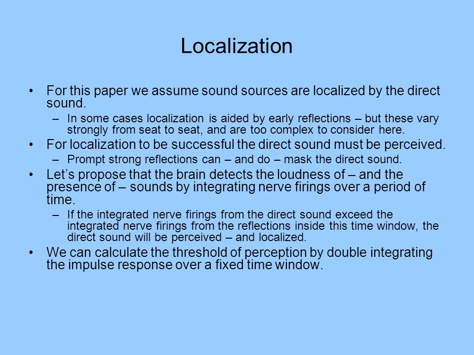 Localization For this paper we assume sound sources are localized by the direct sound. –In some cases localization is aided by early reflections – but