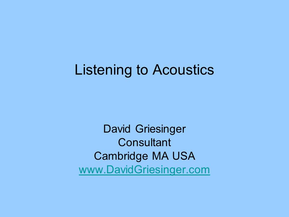 Listening to Acoustics David Griesinger Consultant Cambridge MA USA www.DavidGriesinger.com