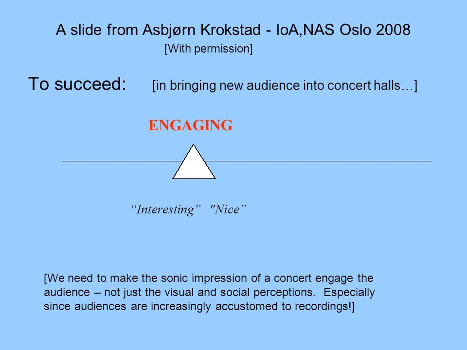 A slide from Asbjørn Krokstad - IoA,NAS Oslo 2008 To succeed: [in bringing new audience into concert halls…] ENGAGING Interesting