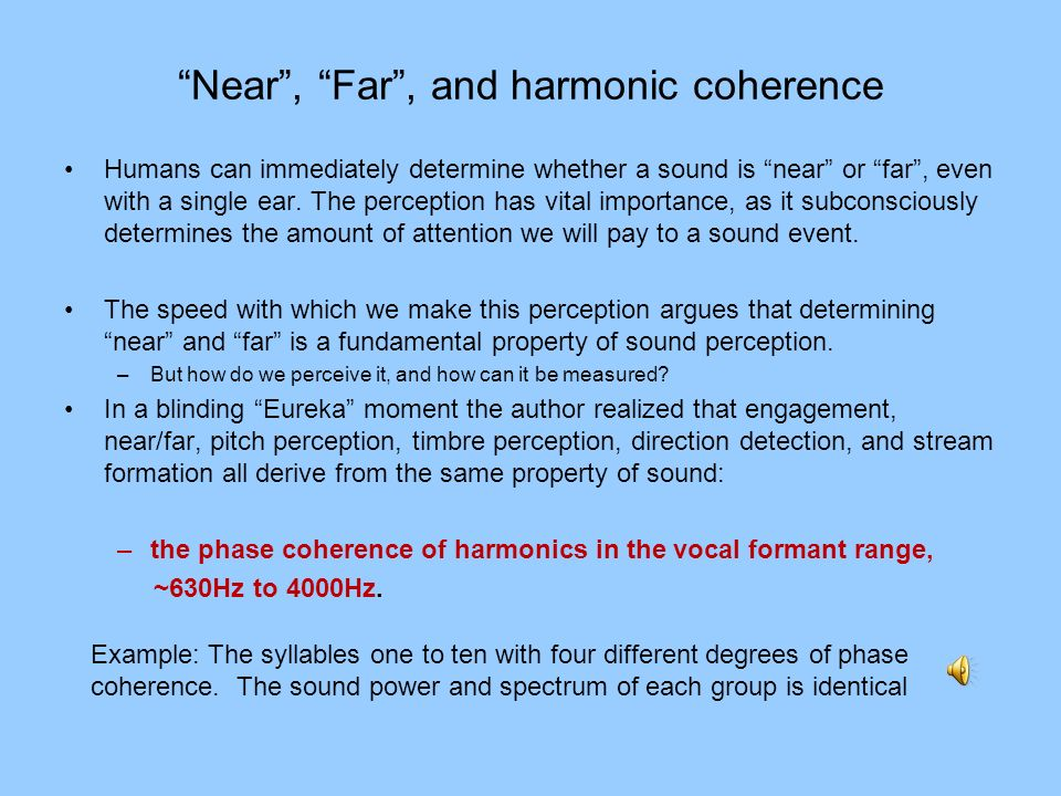 Near, Far, and harmonic coherence Humans can immediately determine whether a sound is near or far, even with a single ear. The perception has vital im