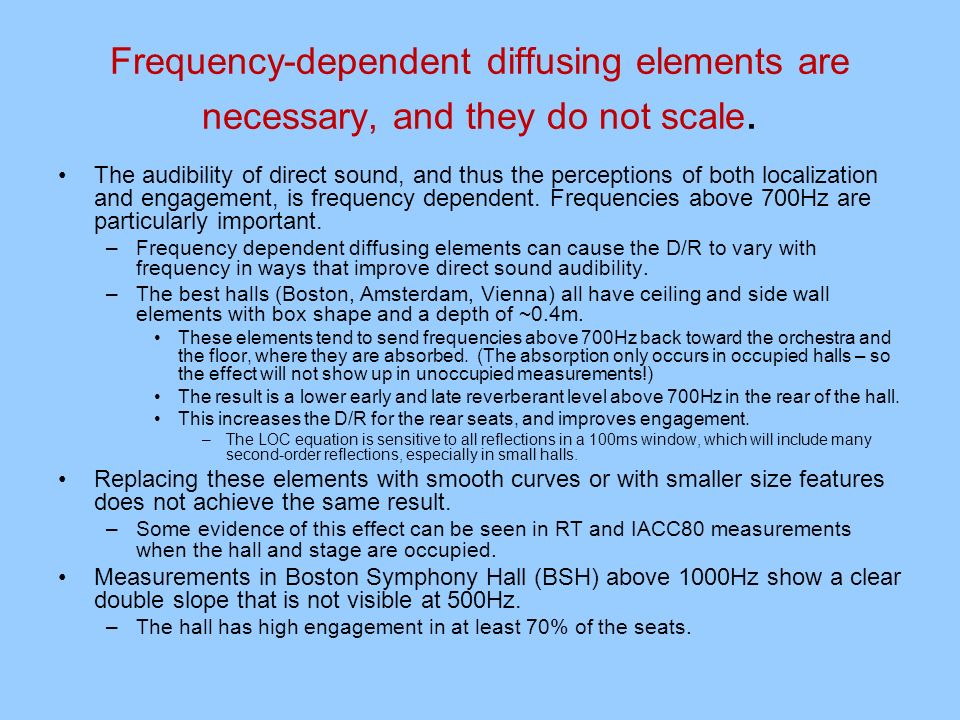 Frequency-dependent diffusing elements are necessary, and they do not scale. The audibility of direct sound, and thus the perceptions of both localiza
