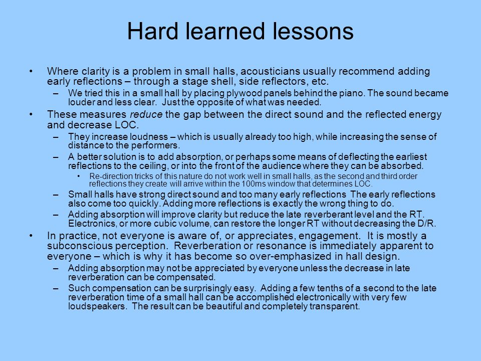 Hard learned lessons Where clarity is a problem in small halls, acousticians usually recommend adding early reflections – through a stage shell, side