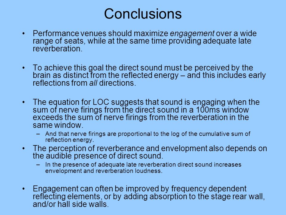 Conclusions Performance venues should maximize engagement over a wide range of seats, while at the same time providing adequate late reverberation. To