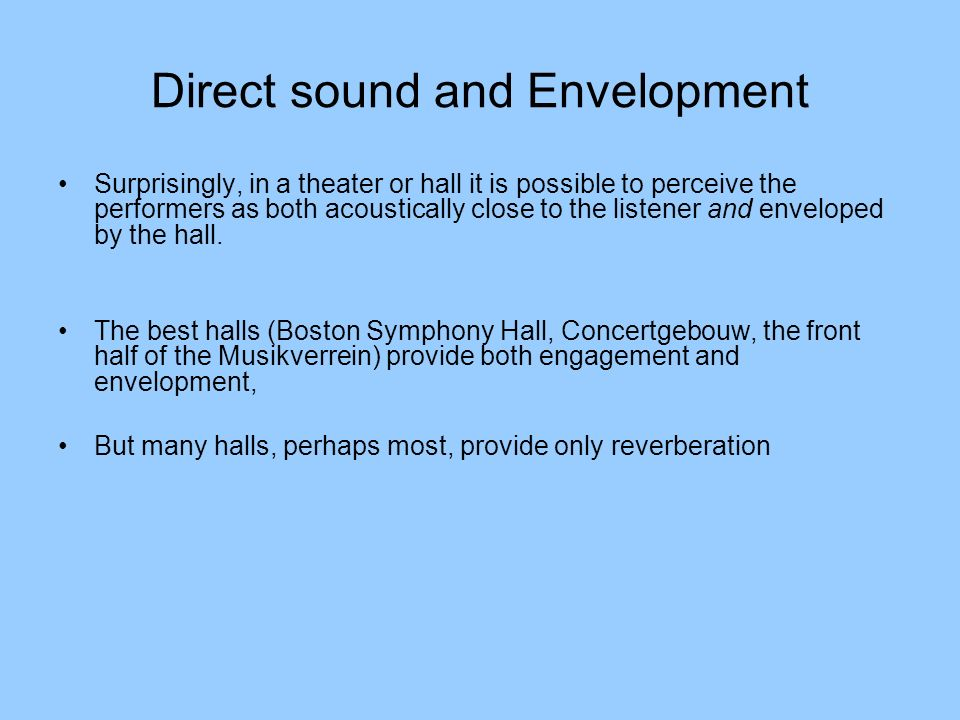 Direct sound and Envelopment Surprisingly, in a theater or hall it is possible to perceive the performers as both acoustically close to the listener a