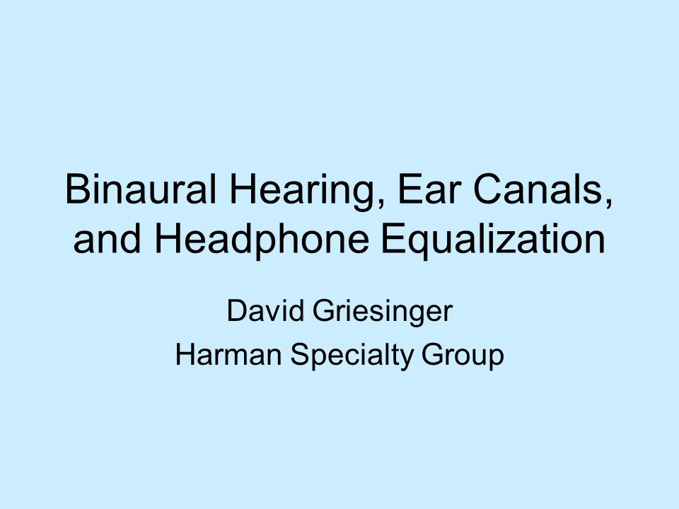 Binaural Hearing, Ear Canals, and Headphone Equalization David Griesinger Harman Specialty Group