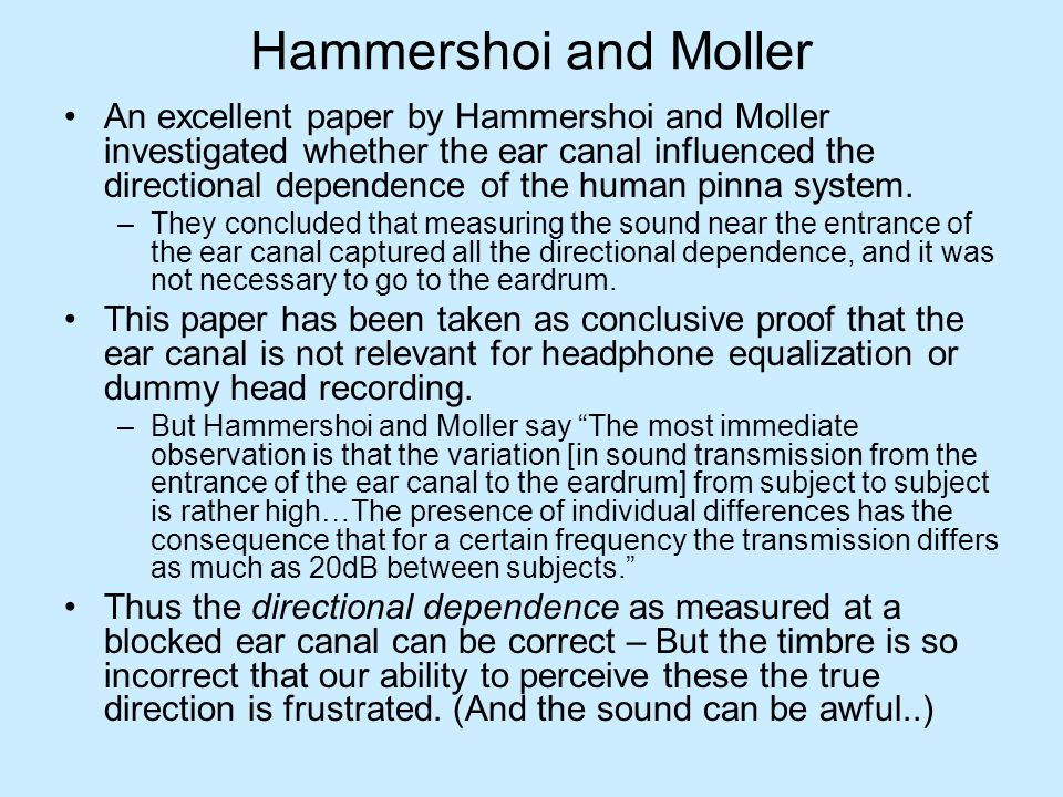 Hammershoi and Moller An excellent paper by Hammershoi and Moller investigated whether the ear canal influenced the directional dependence of the human pinna system.