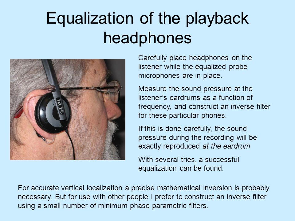 Equalization of the playback headphones Carefully place headphones on the listener while the equalized probe microphones are in place. Measure the sou