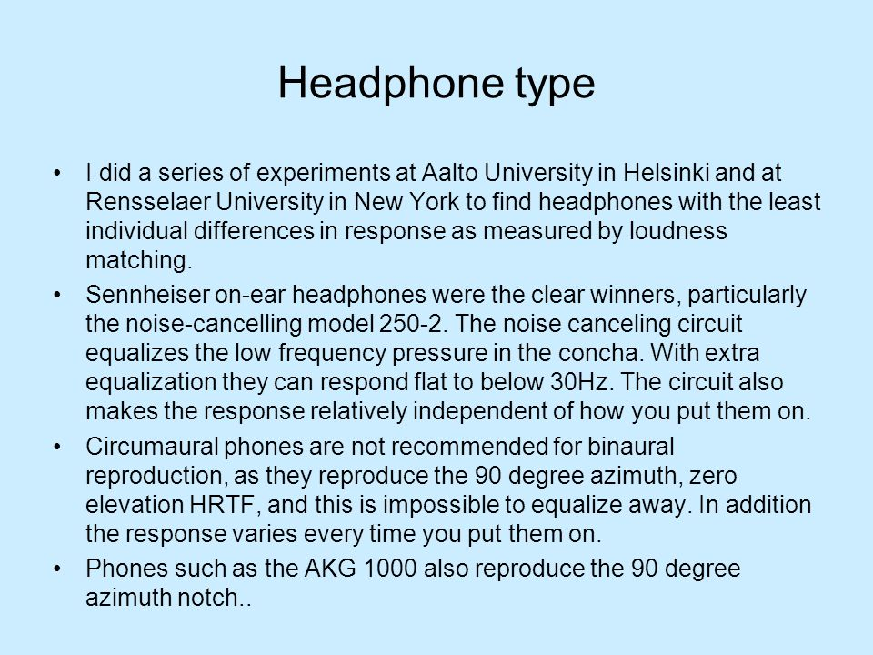 Headphone type I did a series of experiments at Aalto University in Helsinki and at Rensselaer University in New York to find headphones with the least individual differences in response as measured by loudness matching.