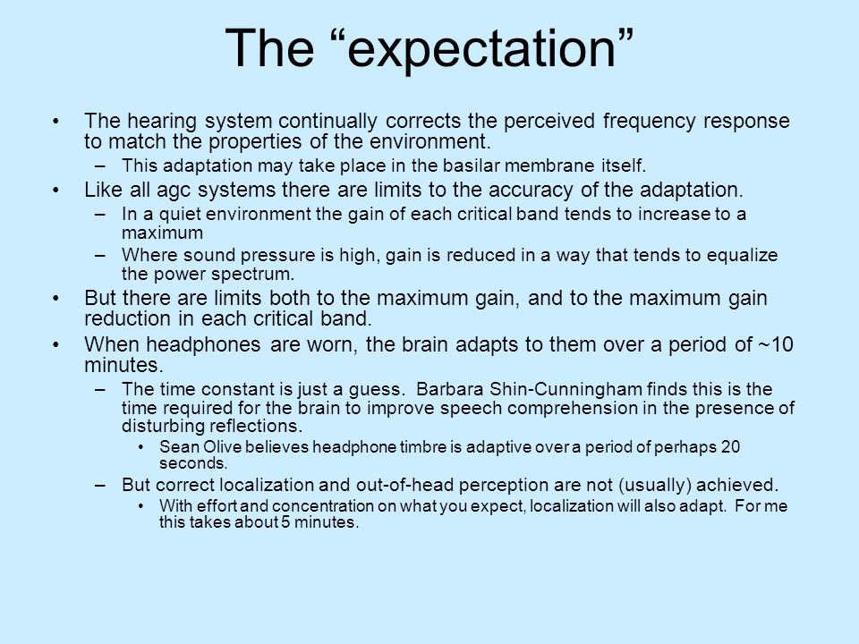 The expectation The hearing system continually corrects the perceived frequency response to match the properties of the environment. –This adaptation
