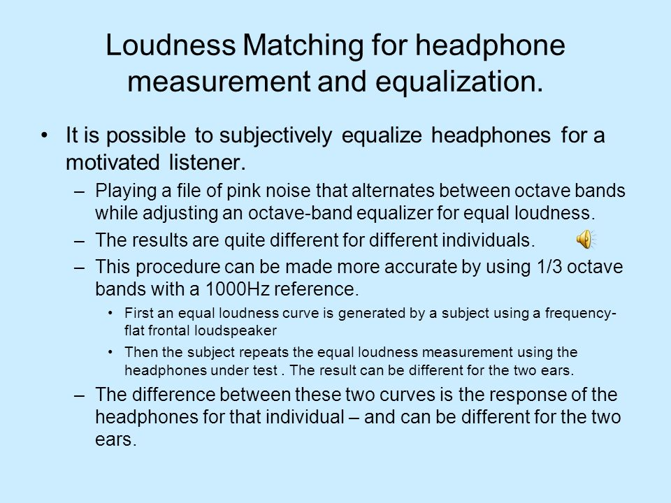 Loudness Matching for headphone measurement and equalization. It is possible to subjectively equalize headphones for a motivated listener. –Playing a
