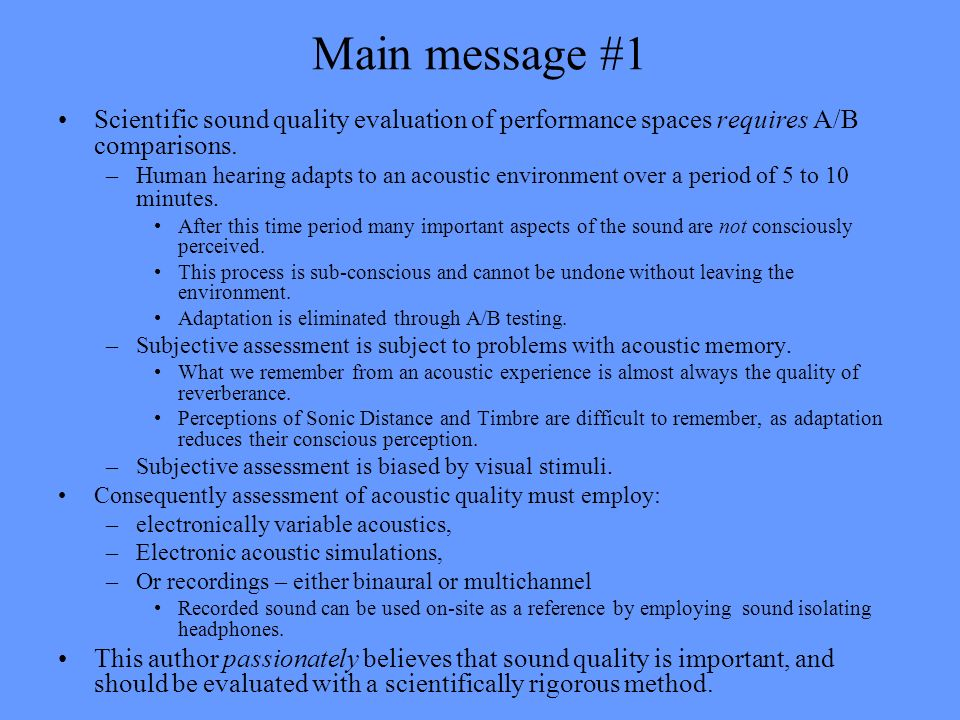 Main message #1 Scientific sound quality evaluation of performance spaces requires A/B comparisons. –Human hearing adapts to an acoustic environment o