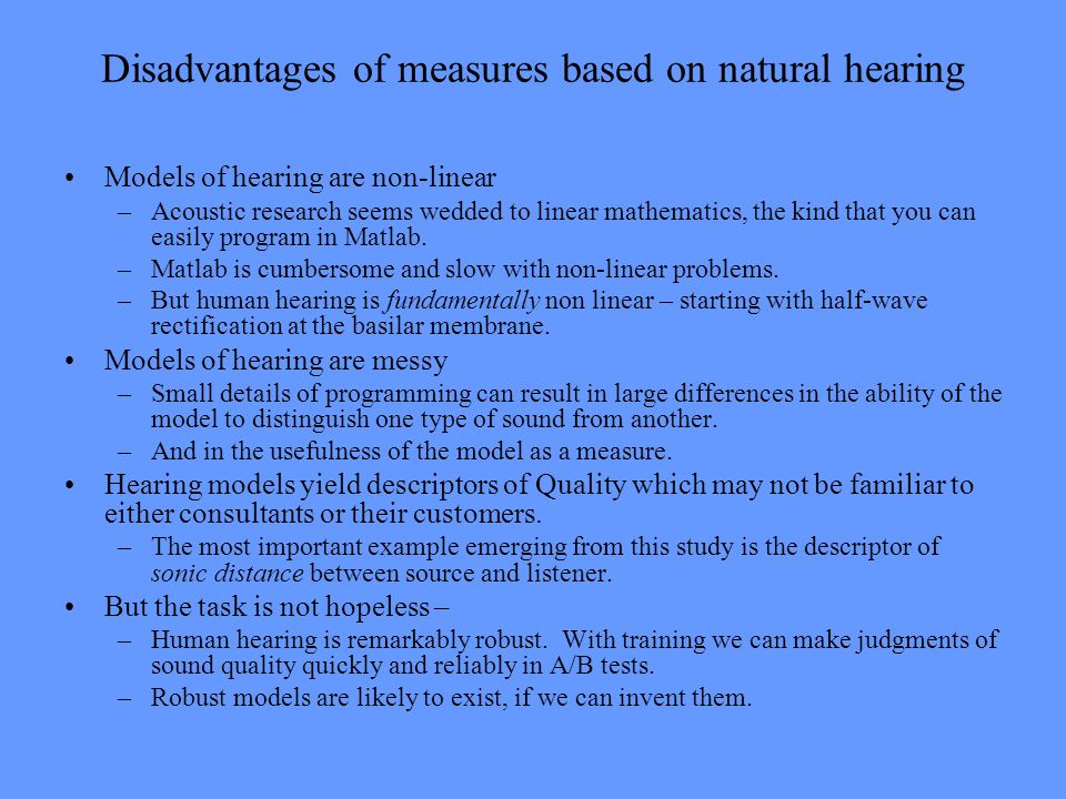 Disadvantages of measures based on natural hearing Models of hearing are non-linear –Acoustic research seems wedded to linear mathematics, the kind th