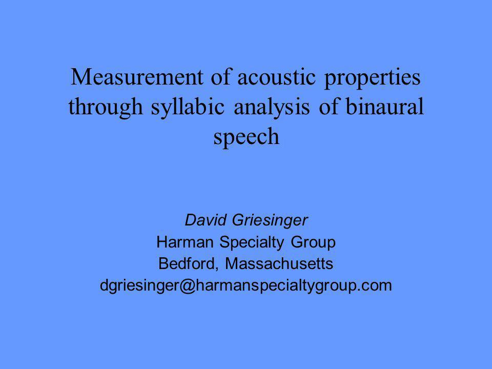 Measurement of acoustic properties through syllabic analysis of binaural speech David Griesinger Harman Specialty Group Bedford, Massachusetts dgriesi