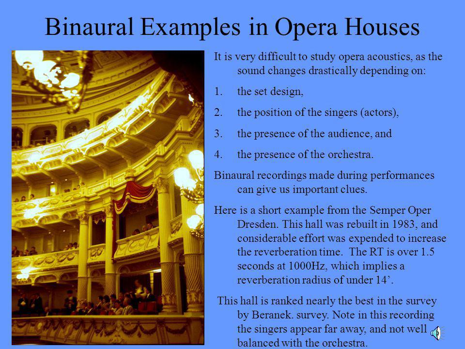 Binaural Examples in Opera Houses It is very difficult to study opera acoustics, as the sound changes drastically depending on: 1.the set design, 2.th