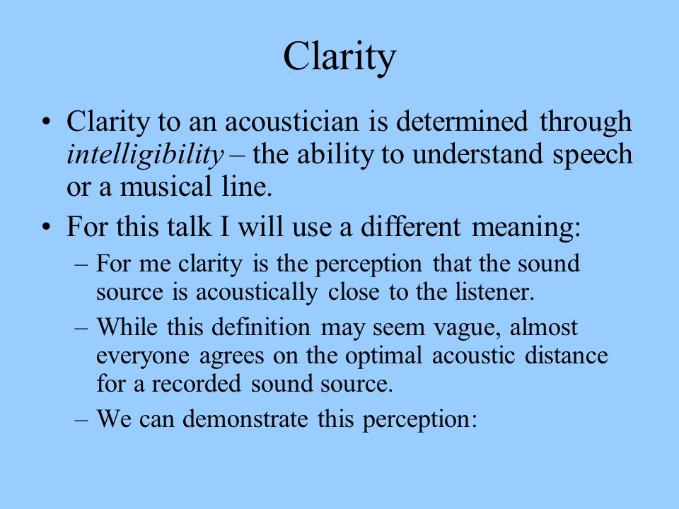 Clarity Clarity to an acoustician is determined through intelligibility – the ability to understand speech or a musical line. For this talk I will use