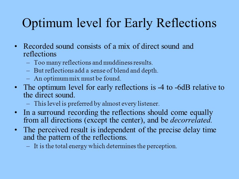 Optimum level for Early Reflections Recorded sound consists of a mix of direct sound and reflections –Too many reflections and muddiness results. –But