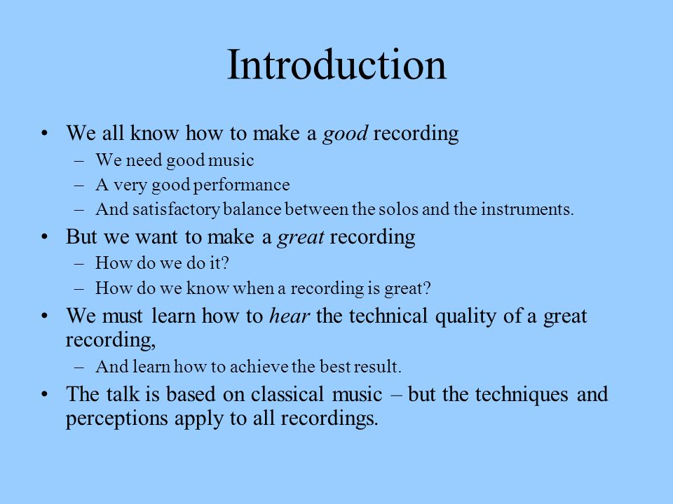 Introduction We all know how to make a good recording –We need good music –A very good performance –And satisfactory balance between the solos and the