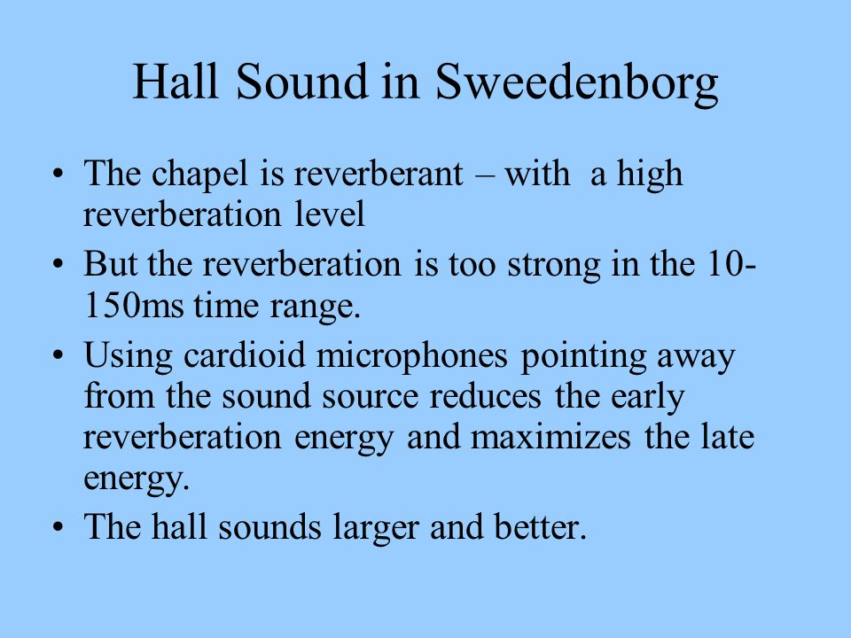Hall Sound in Sweedenborg The chapel is reverberant – with a high reverberation level But the reverberation is too strong in the 10- 150ms time range.