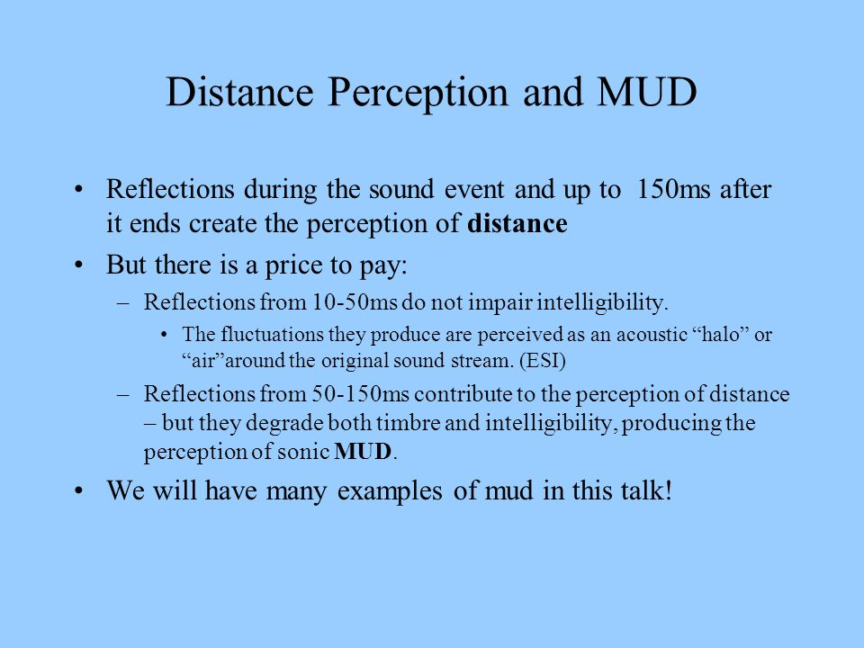Distance Perception and MUD Reflections during the sound event and up to 150ms after it ends create the perception of distance But there is a price to