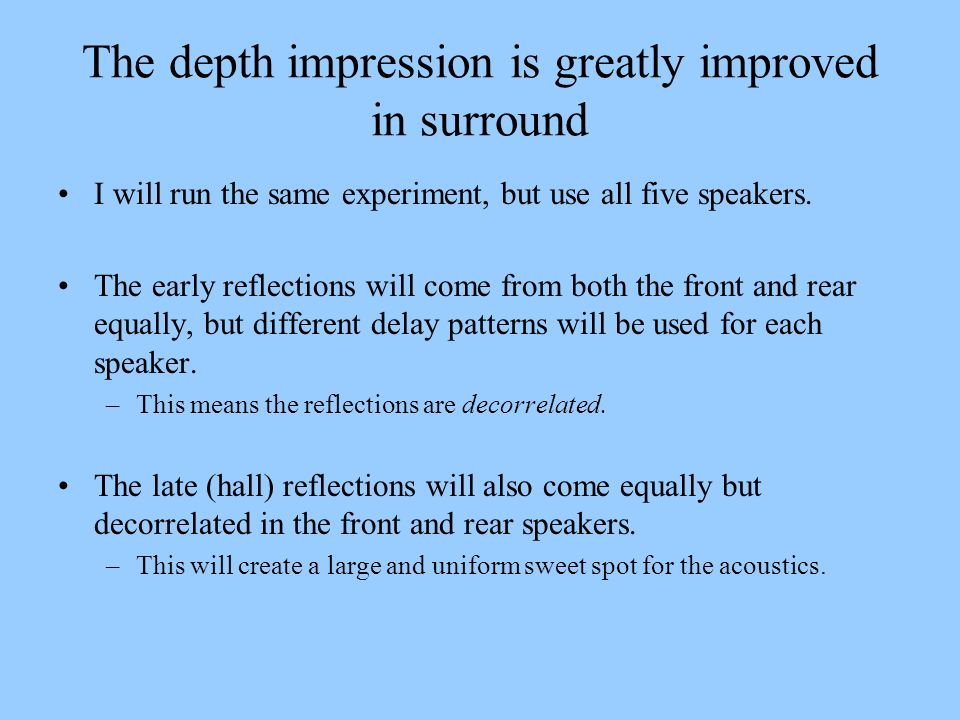 The depth impression is greatly improved in surround I will run the same experiment, but use all five speakers. The early reflections will come from b