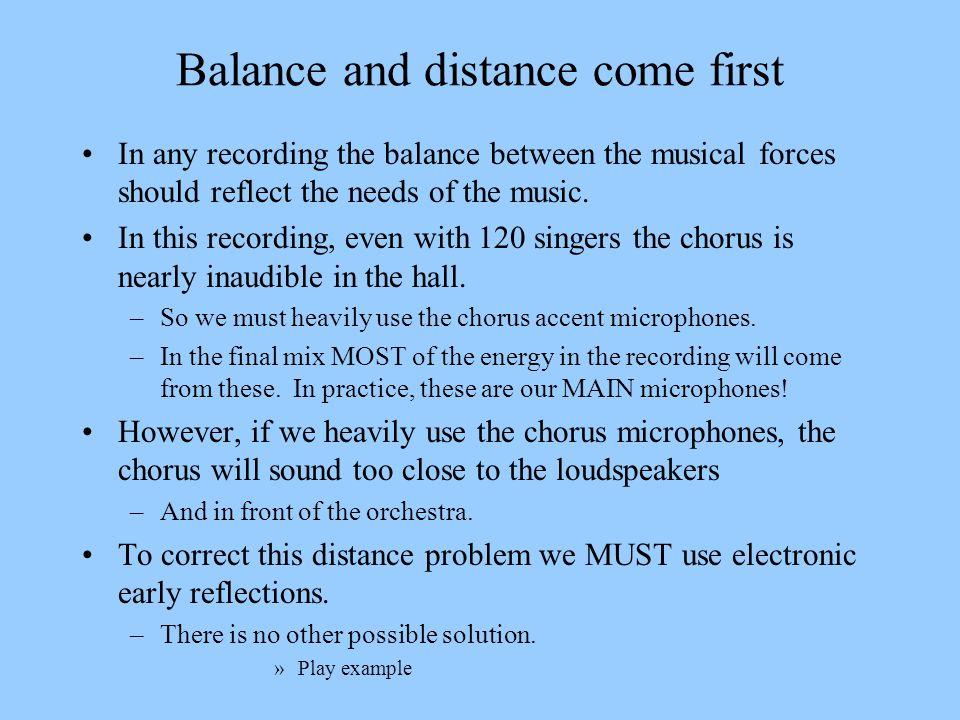 Balance and distance come first In any recording the balance between the musical forces should reflect the needs of the music. In this recording, even