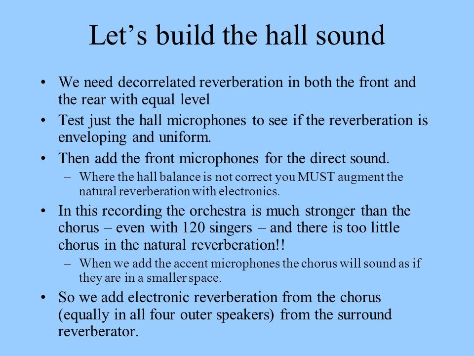 Lets build the hall sound We need decorrelated reverberation in both the front and the rear with equal level Test just the hall microphones to see if
