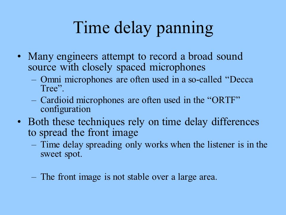 Time delay panning Many engineers attempt to record a broad sound source with closely spaced microphones –Omni microphones are often used in a so-call