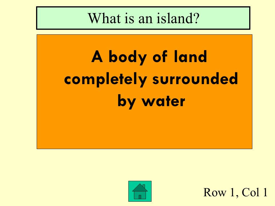 Row 1, Col 1 What is an island? A body of land completely surrounded by water