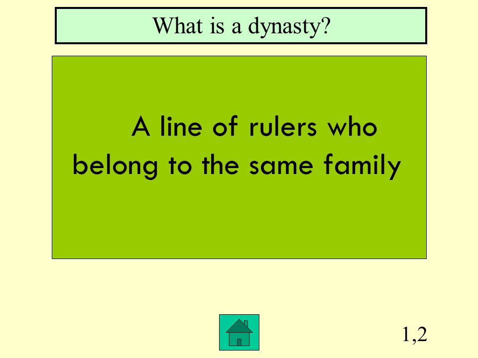 1,2 What is a dynasty? A line of rulers who belong to the same family