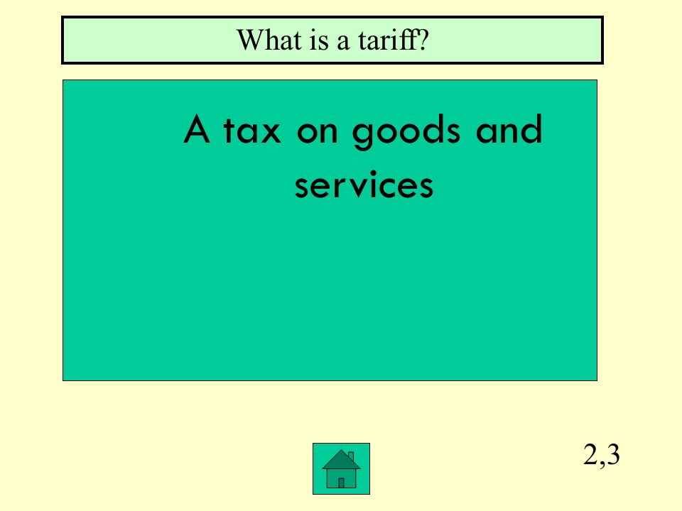 2,3 What is a tariff? A tax on goods and services