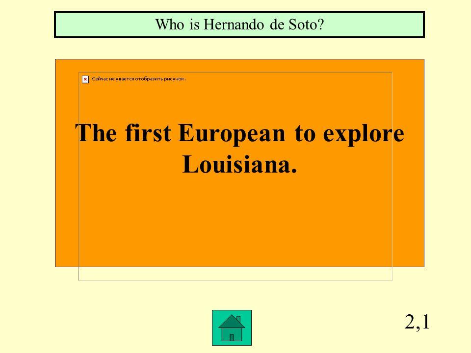2,1 The first European to explore Louisiana. Who is Hernando de Soto?