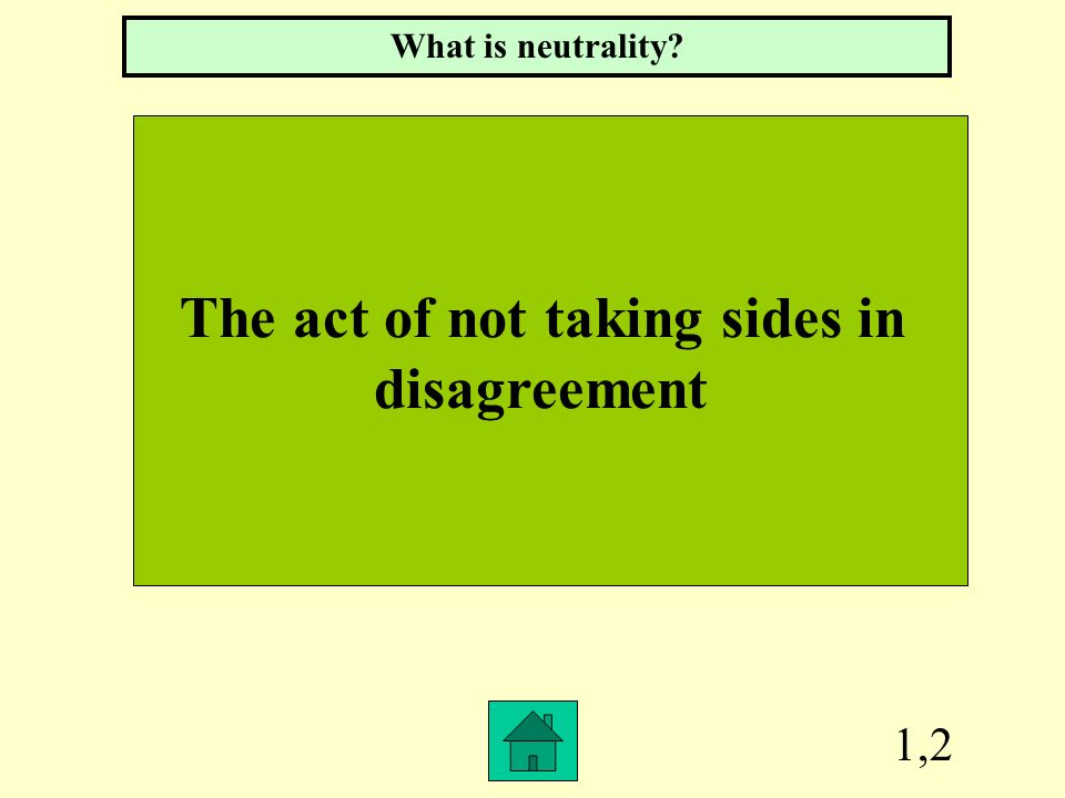 1,2 The act of not taking sides in disagreement What is neutrality?