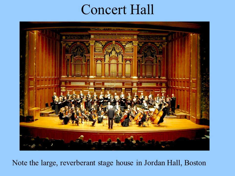 Concert Hall Note the large, reverberant stage house in Jordan Hall, Boston