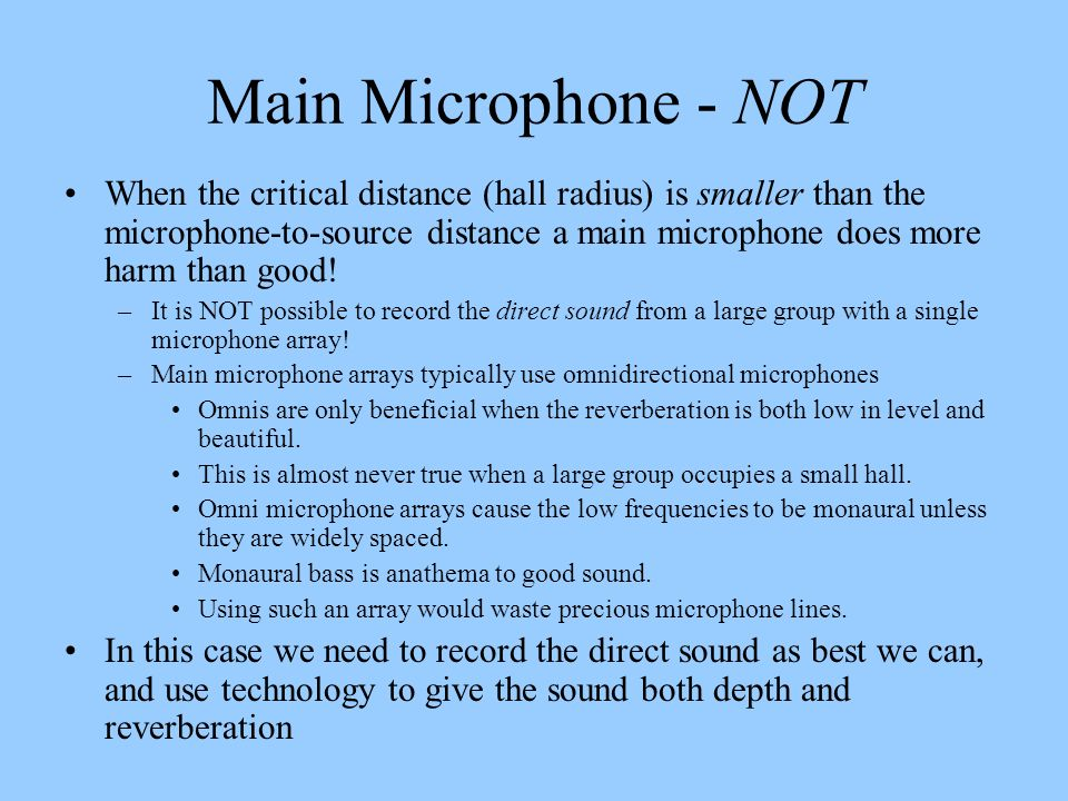 Main Microphone - NOT When the critical distance (hall radius) is smaller than the microphone-to-source distance a main microphone does more harm than