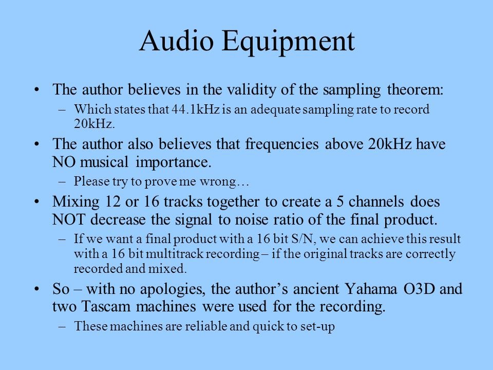 Audio Equipment The author believes in the validity of the sampling theorem: –Which states that 44.1kHz is an adequate sampling rate to record 20kHz.