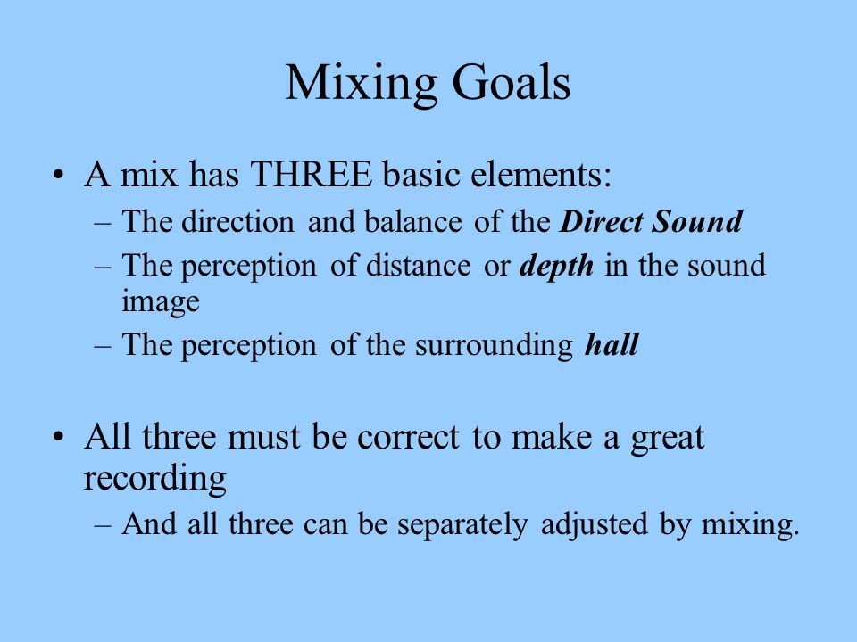 Mixing Goals A mix has THREE basic elements: –The direction and balance of the Direct Sound –The perception of distance or depth in the sound image –T
