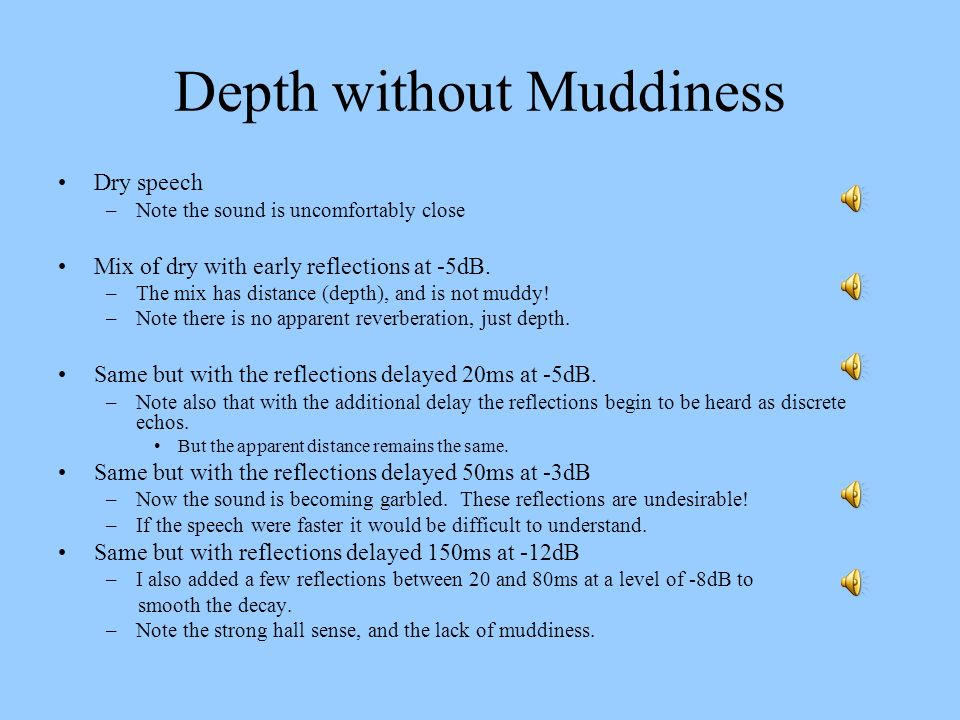 Depth without Muddiness Dry speech –Note the sound is uncomfortably close Mix of dry with early reflections at -5dB. –The mix has distance (depth), an