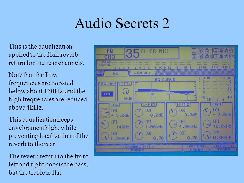 Audio Secrets 2 This is the equalization applied to the Hall reverb return for the rear channels. Note that the Low frequencies are boosted below abou