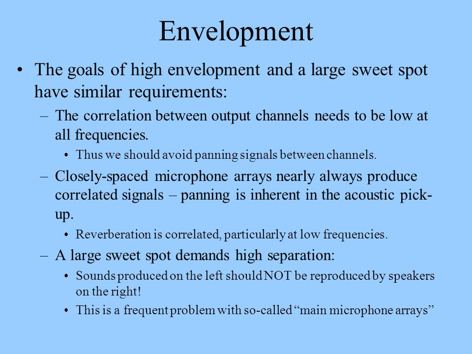 Envelopment The goals of high envelopment and a large sweet spot have similar requirements: –The correlation between output channels needs to be low a