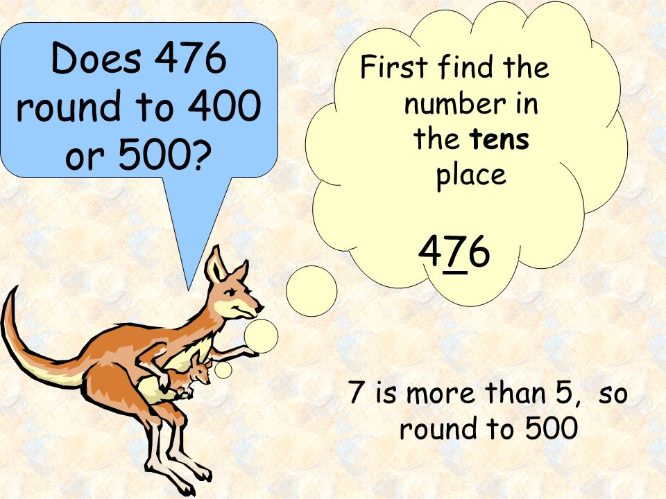 Does 476 round to 400 or 500? First find the number in the tens place 476476 7 is more than 5, so round to 500
