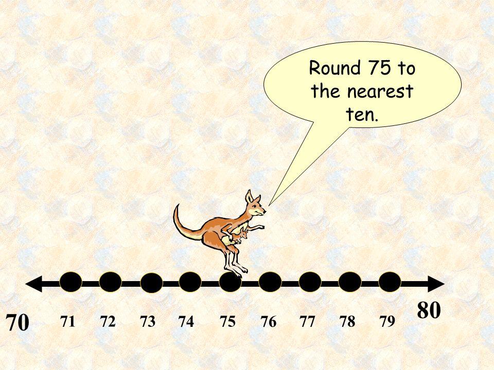 717273 74 75 76 777879 80 70 Round 75 to the nearest ten.