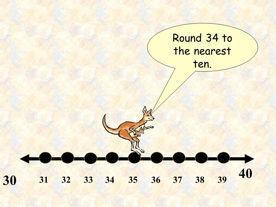 313233 34 35 36 373839 40 30 Round 34 to the nearest ten.